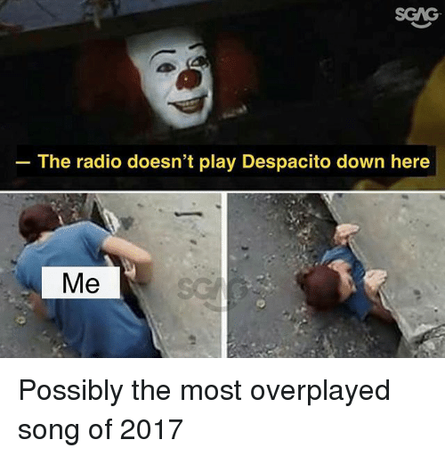Memes, Radio, and 🤖: SCAG  The radio doesn't play Despacito down here  Me Possibly the most overplayed song of 2017
