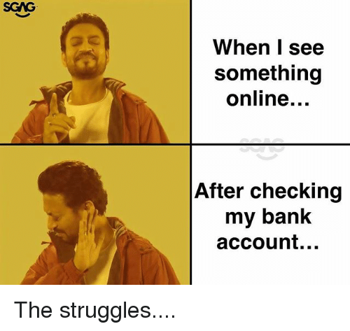 Memes, Bank, and 🤖: SCAG  When I see  something  online.  After checking  my bank  account... The struggles....