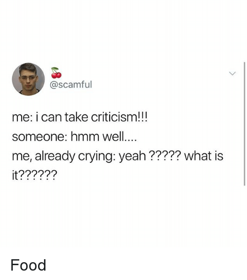 Crying, Food, and Memes: @Scamful  me: i can take criticism!!!  someone: hmm well  me, already crying: yeah ????? what is  it?????? Food