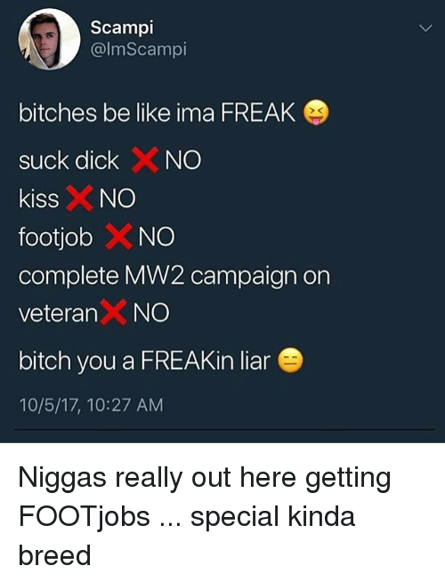 Be Like, Bitch, and Trendy: Scampi  @lmScampi  bitches be like ima FREAK  suck dickXNO  kissNO  footjob X NO  complete MW2 campaign on  veteran X NO  bitch you a FREAKin liar  10/5/17, 10:27 AM Niggas really out here getting FOOTjobs ... special kinda breed