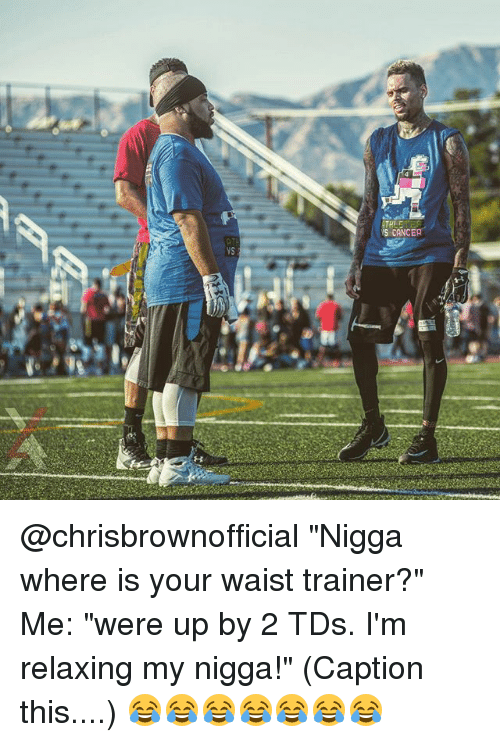 """Memes, My Nigga, and Waist Trainer: SCANCER  yS @chrisbrownofficial """"Nigga where is your waist trainer?"""" Me: """"were up by 2 TDs. I'm relaxing my nigga!"""" (Caption this....) 😂😂😂😂😂😂😂"""