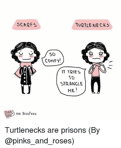 Memes, Buzzfeed, and Rose: SCARFS  TURTLE NECKS  CONFY!  IT TRIES  TD  STRANGLE  ME  INK  ROSE  FoR BUzzFEED Turtlenecks are prisons (By @pinks_and_roses)