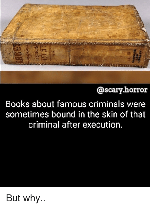 Books, Memes, and 🤖: @scary.horror  Books about famous criminals were  sometimes bound in the skin of that  criminal after execution. But why..
