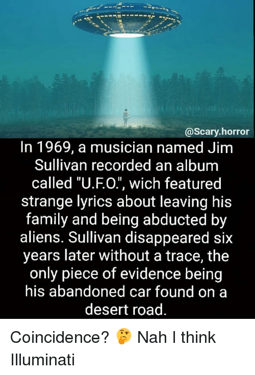 """Family, Illuminati, and Memes: @scary horror  In 1969, a musician named Jim  Sullivan recorded an album  called """"U.FO."""", wich featured  strange lyrics about leaving his  family and being abducted by  aliens. Sullivan disappeared six  years later without a trace, the  only piece of evidence being  his abandoned car found on a  desert road. Coincidence? 🤔 Nah I think Illuminati"""