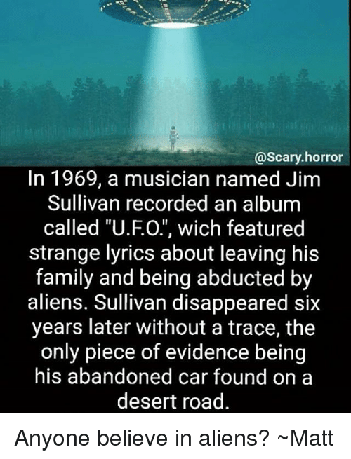 """Family, Memes, and Aliens: @scary horror  In 1969, a musician named Jim  Sullivan recorded an album  called """"U.FO."""", wich featured  strange lyrics about leaving his  family and being abducted by  aliens. Sullivan disappeared six  years later without a trace, the  only piece of evidence being  his abandoned car found on a  desert road Anyone believe in aliens? ~Matt"""