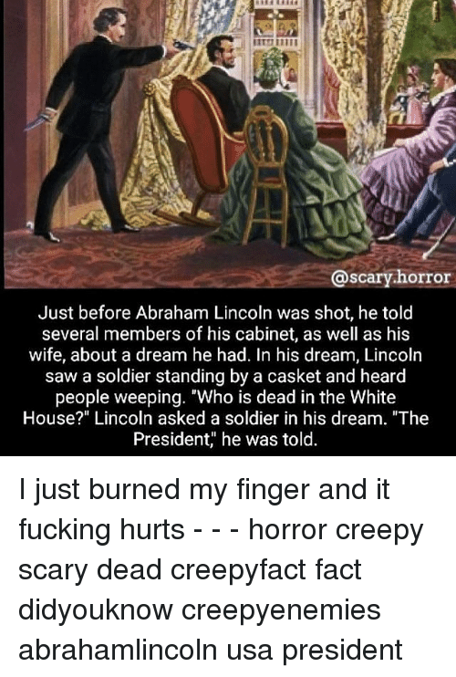 """A Dream, Abraham Lincoln, and Creepy: @scary.horror  Just before Abraham Lincoln was shot, he told  several members of his cabinet, as well as his  wife, about a dream he had. In his dream, Lincoln  saw a soldier standing by a casket and heard  people weeping. """"Who is dead in the White  House?"""" Linco  In asked a soldier in his dream  President, he was told. I just burned my finger and it fucking hurts - - - horror creepy scary dead creepyfact fact didyouknow creepyenemies abrahamlincoln usa president"""