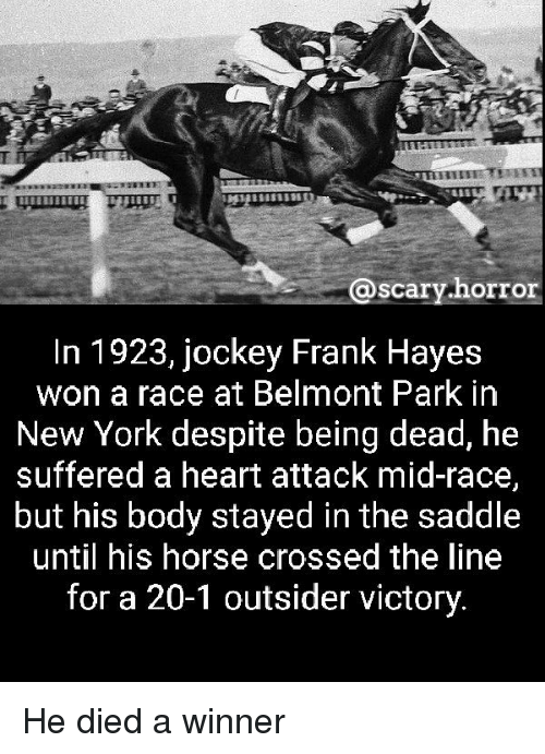 Memes, New York, and Heart: @scary horror  @scary.horr  In 1923, jockey Frank Hayes  won a race at Belmont Park in  New York despite being dead, he  suffered a heart attack mid-race,  but his body stayed in the saddle  until his horse crossed the line  for a 20-1 outsider victory. He died a winner