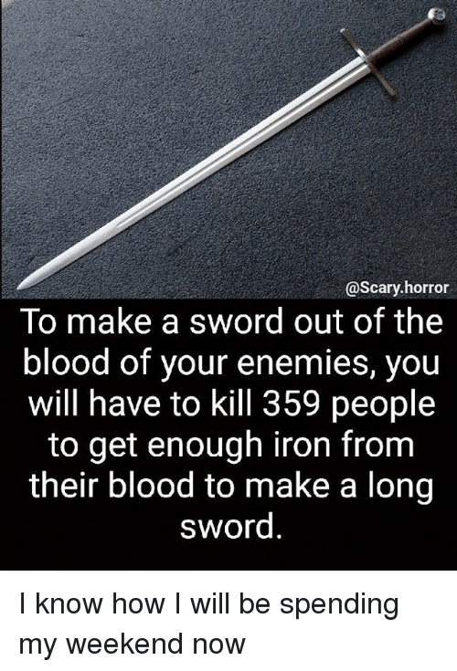 Memes, Enemies, and Sword: @Scary horror  To make a sword out of the  blood of your enemies, you  will have to kill 359 people  to get enough iron from  their blood to make a long  sword I know how I will be spending my weekend now