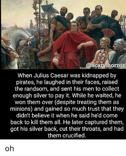 Memes, Julius Caesar, and Minions: @scary horror  When Julius Caesar was kidnapped by  pirates, he laughed in their faces, raised  the randsom, and sent his men to collect  enough silver to pay it. While he waited, he  won them over (despite treating them as  minions) and gained so much trust that they  didn't believe it when he said he'd come  back to kill them all. He later captured them,  got his silver back, cut their throats, and had  them crucified oh
