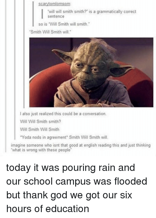 """God, Memes, and School: Scarytomlomsom:  will will smith smith? is a grammatically correct  sentence  so is Will Smith will smith  """"Smith Will Smith will.  I also just realized this could be a conversation,  Will Will Smith smith?  Will Smith Will Smith  """"Yoda nods in agreement Smith Will Smith will.  imagine someone who isnt that good at english reading this and just thinking  what is wrong with these people today it was pouring rain and our school campus was flooded but thank god we got our six hours of education"""