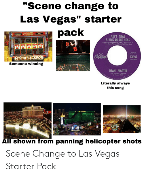 "Martin, Starter Packs, and Las Vegas: ""Scene change to  Las Vegas"" starter  pack  20,000.000  AINT THAT  A KICK IN THE HEA  BAR  Mase Corp.  ASCAP.224  4420  [45-3300  20,000.000  JACKPOT!  Someone winning  HIT THE  DEAN MARTIN  by Nelson Kidd  Literally always  this song  All shown from panning helicopter shots Scene Change to Las Vegas Starter Pack"