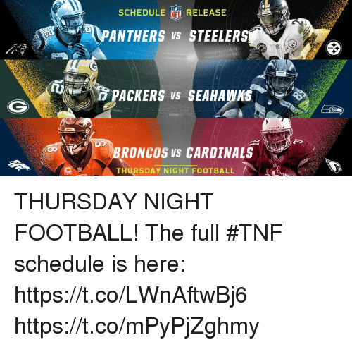 Football, Memes, and Broncos: SCHEDULE  RELEASE  PANTHERS VS STEELERS  PACKERS VS SEAHAWKS  BRONCOS VS CARDINALS  THURSDAY NIGHT FOOTBALL THURSDAY NIGHT FOOTBALL!  The full #TNF schedule is here: https://t.co/LWnAftwBj6 https://t.co/mPyPjZghmy