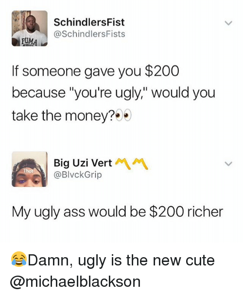 "Ass, Bailey Jay, and Cute: SchindlersFist  @SchindlersFists  UMA  If someone gave you $200  because ""you're ugly,"" would you  take the money?  Big Uzi Vert  @BlvckGrip  My ugly ass would be $200 richer 😂Damn, ugly is the new cute @michaelblackson"