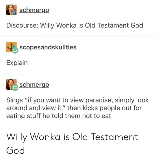 "God, Paradise, and Willy Wonka: schmergo  Discourse: Willy Wonka is Old Testament God  scopesandskullties  Explain  schmergo  Sings ""if you want to view paradise, simply look  around and view it,"" then kicks people out for  eating stuff he told them not to eat Willy Wonka is Old Testament God"
