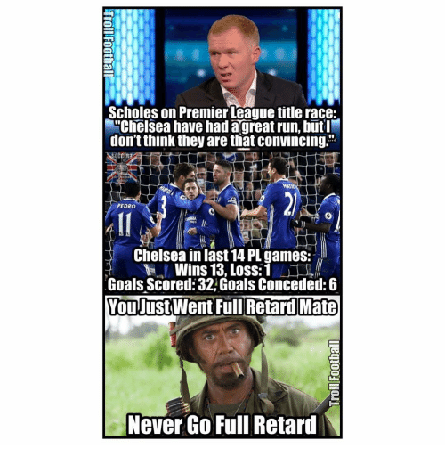 """Chelsea, Memes, and Premier League: Scholes on Premier League title race:  M""""Chelsea have had a great run, but  don'tthink they are that convincing.  PEDRO  Chelsea in last14 PL games:  Wins 13, Loss: 1  Goals Scored: 32 Goals Conceded: 6  You Just Went Full Retard Mate  Never Go Full Retard  N"""