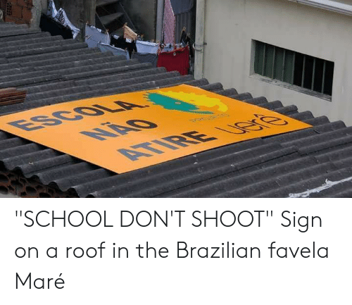 "School, Brazilian, and Sign: ""SCHOOL DON'T SHOOT"" Sign on a roof in the Brazilian favela Maré"