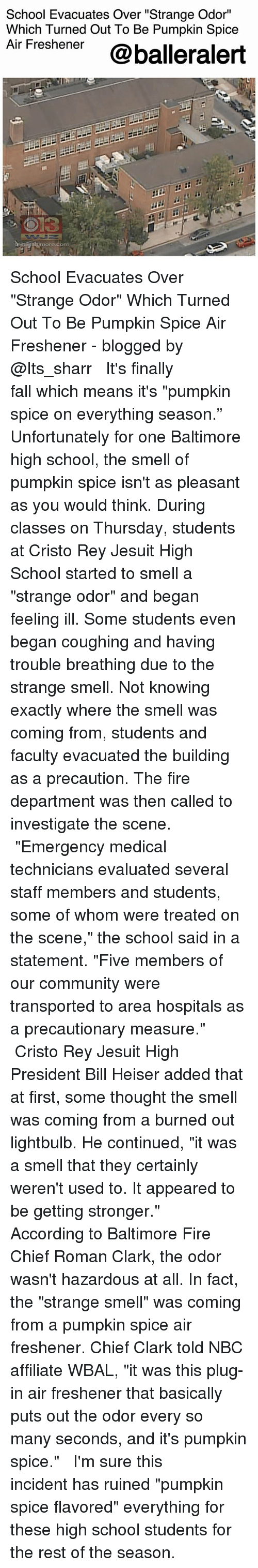 """Community, Fall, and Fire: School Evacuates Over """"Strange Odor""""  Which Turned Out To Be Pumpkin Spice  Air Freshener @balleralert  timore.com School Evacuates Over """"Strange Odor"""" Which Turned Out To Be Pumpkin Spice Air Freshener - blogged by @Its_sharr ⠀⠀⠀⠀⠀⠀⠀⠀ ⠀⠀⠀⠀⠀⠀⠀ It's finally fall which means it's """"pumpkin spice on everything season."""" Unfortunately for one Baltimore high school, the smell of pumpkin spice isn't as pleasant as you would think. During classes on Thursday, students at Cristo Rey Jesuit High School started to smell a """"strange odor"""" and began feeling ill. Some students even began coughing and having trouble breathing due to the strange smell. Not knowing exactly where the smell was coming from, students and faculty evacuated the building as a precaution. The fire department was then called to investigate the scene. ⠀⠀⠀⠀⠀⠀⠀⠀ ⠀⠀⠀⠀⠀⠀⠀ """"Emergency medical technicians evaluated several staff members and students, some of whom were treated on the scene,"""" the school said in a statement. """"Five members of our community were transported to area hospitals as a precautionary measure."""" ⠀⠀⠀⠀⠀⠀⠀⠀ ⠀⠀⠀⠀⠀⠀⠀ Cristo Rey Jesuit High President Bill Heiser added that at first, some thought the smell was coming from a burned out lightbulb. He continued, """"it was a smell that they certainly weren't used to. It appeared to be getting stronger."""" ⠀⠀⠀⠀⠀⠀⠀⠀ ⠀⠀⠀⠀⠀⠀⠀ According to Baltimore Fire Chief Roman Clark, the odor wasn't hazardous at all. In fact, the """"strange smell"""" was coming from a pumpkin spice air freshener. Chief Clark told NBC affiliate WBAL, """"it was this plug-in air freshener that basically puts out the odor every so many seconds, and it's pumpkin spice."""" ⠀⠀⠀⠀⠀⠀⠀⠀ ⠀⠀⠀⠀⠀⠀⠀ I'm sure this incident has ruined """"pumpkin spice flavored"""" everything for these high school students for the rest of the season."""