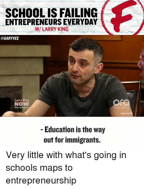 Fail, Larry King, and Memes: SCHOOL IS FAILING  ENTREPRENEURS EVERYDAY  WI LARRY KING  @GARY VEE  Larry King  NOW  #larrykingnow  Education is the way  out for immigrants.  wwwww.ora tv  Source: Ora Very little with what's going in schools maps to entrepreneurship