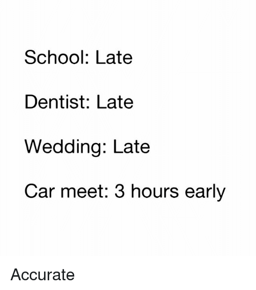 Memes, School, and Wedding: School: Late  Dentist: Late  Wedding: Late  Car meet: 3 hours early Accurate