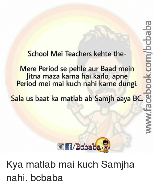 Memes, Period, and School: School Mei Teachers kehte the-  Mere Period se pehle aur Baad mein U  Period mei mai kuch nahi karne dungi. O  Sala us baat ka matlab ab Samjh aaya BC.  Jitna maza karna hai karlo, apne Kya matlab mai kuch Samjha nahi. bcbaba