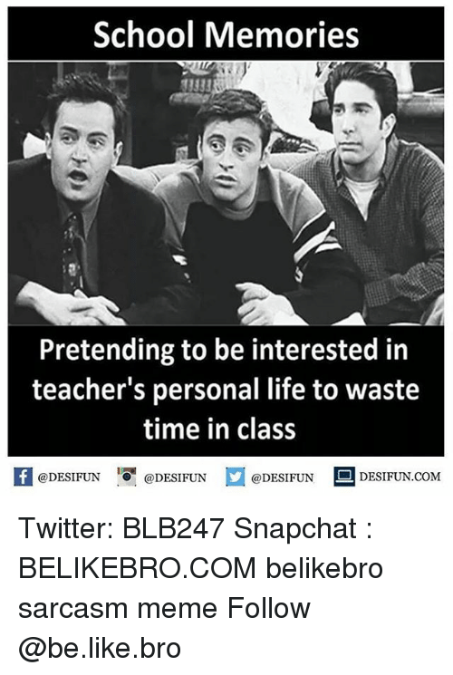 Be Like, Life, and Meme: School Memories  13333  Pretending to be interested in  teacher's personal life to waste  time in class  @DESIFUN  DESIFUN.COMM Twitter: BLB247 Snapchat : BELIKEBRO.COM belikebro sarcasm meme Follow @be.like.bro