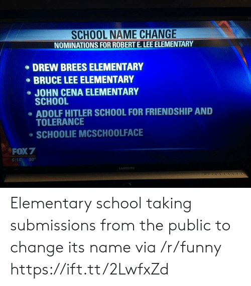 Funny, John Cena, and School: SCHOOL NAME CHANGE  NOMINATIONS FOR ROBERT E.LEE ELEMENTARY  DREW BREES ELEMENTARY  BRUCE LEE ELEMENTARY  JOHN CENA ELEMENTARY  SCHOOL  ADOLF HITLER SCHOOL FOR FRIENDSHIP AND  TOLERANCE  SCHOOLIE MCSCHOOLFACE  FOX 7  6:14 80°  AMSUN Elementary school taking submissions from the public to change its name via /r/funny https://ift.tt/2LwfxZd