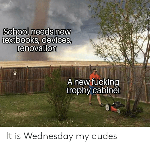 Fucking, School, and Wednesday: School needs new  textbooks, devices,  renovation  A new fucking  trophy cabinet It is Wednesday my dudes