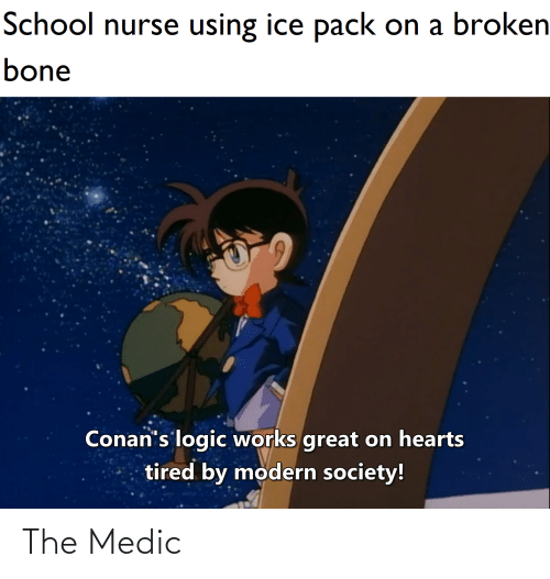 Logic, School, and Hearts: School nurse using ice pack on a broken  bone  Conan's logic works great on hearts  tired by modern society! The Medic
