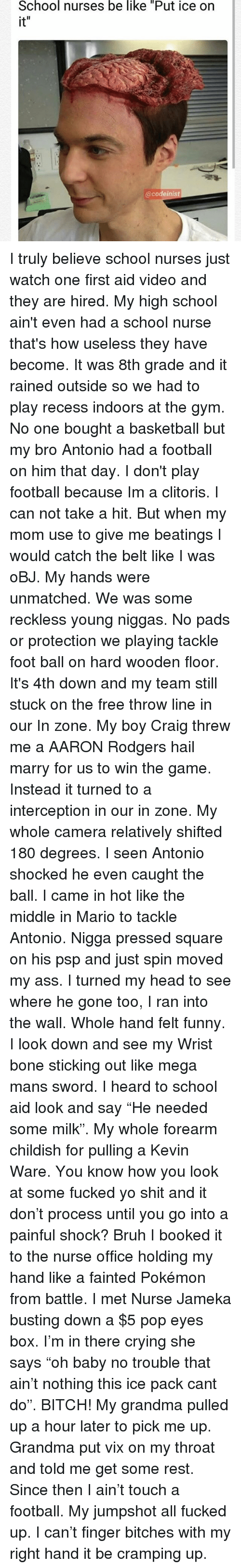 "Aaron Rodgers, Ass, and Basketball: School nurses be like ""Put ice on  it  @codeinist I truly believe school nurses just watch one first aid video and they are hired. My high school ain't even had a school nurse that's how useless they have become. It was 8th grade and it rained outside so we had to play recess indoors at the gym. No one bought a basketball but my bro Antonio had a football on him that day. I don't play football because Im a clitoris. I can not take a hit. But when my mom use to give me beatings I would catch the belt like I was oBJ. My hands were unmatched. We was some reckless young niggas. No pads or protection we playing tackle foot ball on hard wooden floor. It's 4th down and my team still stuck on the free throw line in our In zone. My boy Craig threw me a AARON Rodgers hail marry for us to win the game. Instead it turned to a interception in our in zone. My whole camera relatively shifted 180 degrees. I seen Antonio shocked he even caught the ball. I came in hot like the middle in Mario to tackle Antonio. Nigga pressed square on his psp and just spin moved my ass. I turned my head to see where he gone too, I ran into the wall. Whole hand felt funny. I look down and see my Wrist bone sticking out like mega mans sword. I heard to school aid look and say ""He needed some milk"". My whole forearm childish for pulling a Kevin Ware. You know how you look at some fucked yo shit and it don't process until you go into a painful shock? Bruh I booked it to the nurse office holding my hand like a fainted Pokémon from battle. I met Nurse Jameka busting down a $5 pop eyes box. I'm in there crying she says ""oh baby no trouble that ain't nothing this ice pack cant do"". BITCH! My grandma pulled up a hour later to pick me up. Grandma put vix on my throat and told me get some rest. Since then I ain't touch a football. My jumpshot all fucked up. I can't finger bitches with my right hand it be cramping up."