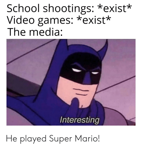 School, Super Mario, and Video Games: School shootings: *exist*  Video games: *exist*  The media:  Interesting He played Super Mario!