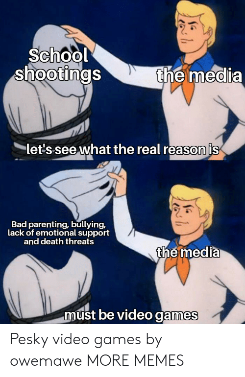 Bad, Dank, and Memes: School  shootings  the media  let's see what the real reason is  Bad parenting,bullying,  lack of emotional support  and death threats  the media  must be video games Pesky video games by owemawe MORE MEMES