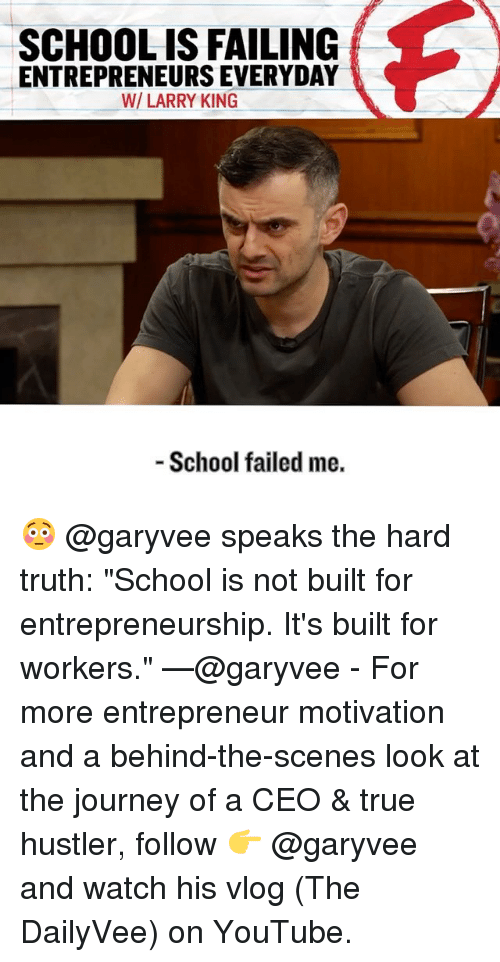 "Fail, Hustler, and Journey: SCHOOLIS FAILING  ENTREPRENEURS EVERYDAY  WI LARRY KING  School failed me. 😳 @garyvee speaks the hard truth: ""School is not built for entrepreneurship. It's built for workers."" —@garyvee - For more entrepreneur motivation and a behind-the-scenes look at the journey of a CEO & true hustler, follow 👉 @garyvee and watch his vlog (The DailyVee) on YouTube."
