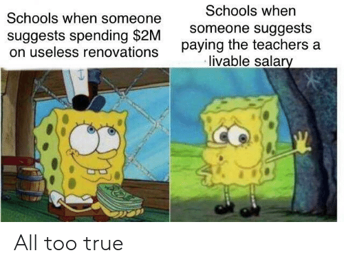 True, Teachers, and All: Schools when someone  suggests spending $2M  on useless renovations  Schools when  someone suggests  paying the teachers a  livable salar All too true