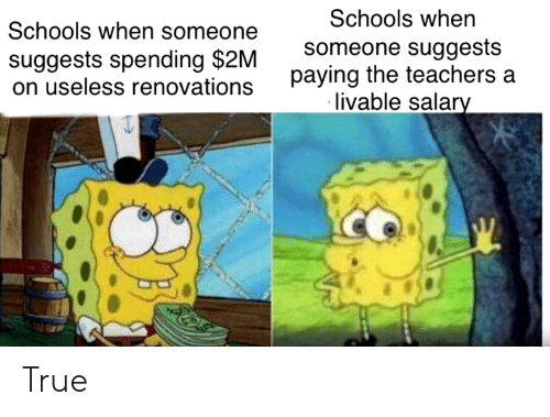 True, Teachers, and Salary: Schools when someone  suggests spending $2M  on useless renovations  Schools when  someone suggests  paying the teachers a  livable salary True