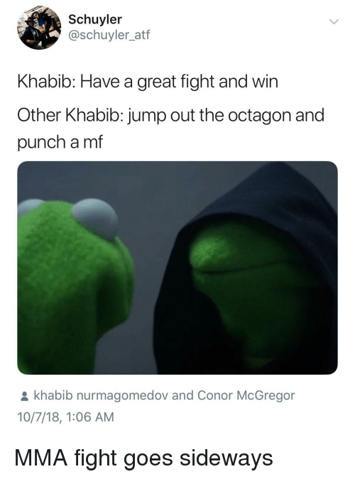 Conor McGregor, Mma, and Sideways: Schuyler  @schuyler_atf  Khabib: Have a great fight and win  Other Khabib: jump out the octagon and  punch a mf  khabib nurmagomedov and Conor McGregor  10/7/18, 1:06 AM MMA fight goes sideways