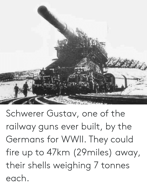 Fire, Guns, and Wwii: Schwerer Gustav, one of the railway guns ever built, by the Germans for WWII. They could fire up to 47km (29miles) away, their shells weighing 7 tonnes each.