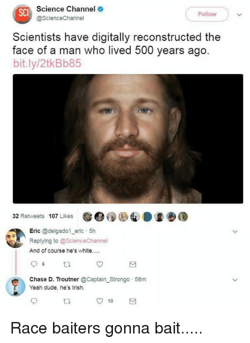 Dude, Irish, and Memes: Science Channel  @ScienceChannel  SCI  Followw  Scientists have digitally reconstructed the  face of a man who lived 500 years ago  bit.ly/2tkBb85  32 Retweets 107 Likes  e:  Eric @delgado1 eric 5h  Replying to @ScienceChannel  And of course he's white..  Chase D. Troutner @Captain Strongo 58m  Yeah dude, he's Irish.  t2.  10 Race baiters gonna bait.....