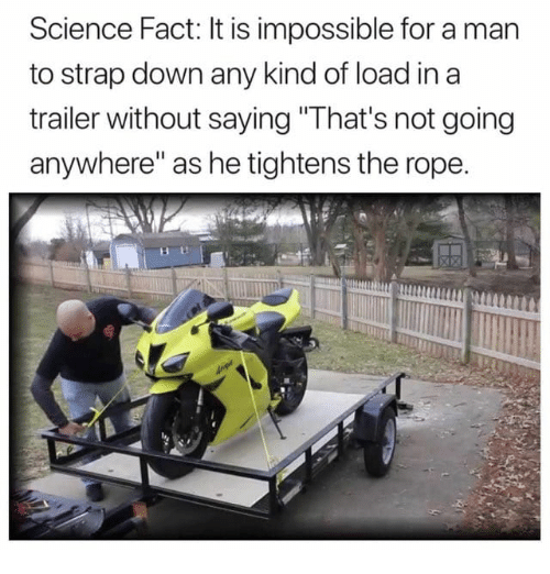 """Dank, Science, and 🤖: Science Fact: It is impossible for a man  to strap down any kind of load in a  trailer without saying"""" lhat's not going  anywhere"""" as he tightens the rope."""