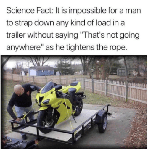 """Science, Down, and Man: Science Fact: It is impossible for a man  to strap down any kind of load in a  trailer without saying """"That's not going  anywhere"""" as he tightens the rope."""