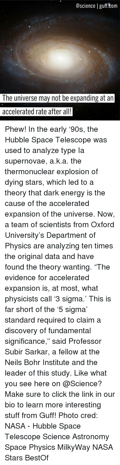 "Energy, Memes, and Nasa: @science I gufftom  The universe may not be expanding at an  accelerated rate after all! Phew! In the early '90s, the Hubble Space Telescope was used to analyze type Ia supernovae, a.k.a. the thermonuclear explosion of dying stars, which led to a theory that dark energy is the cause of the accelerated expansion of the universe. Now, a team of scientists from Oxford University's Department of Physics are analyzing ten times the original data and have found the theory wanting. ""The evidence for accelerated expansion is, at most, what physicists call '3 sigma.' This is far short of the '5 sigma' standard required to claim a discovery of fundamental significance,"" said Professor Subir Sarkar, a fellow at the Neils Bohr Institute and the leader of this study. Like what you see here on @Science? Make sure to click the link in our bio to learn more interesting stuff from Guff! Photo cred: NASA - Hubble Space Telescope Science Astronomy Space Physics MilkyWay NASA Stars BestOf"