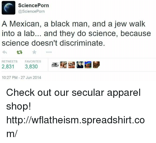 Memes, Black, and Blacked: Science Porn  @Science Porn  A Mexican, a black man, and a jew walk  into a lab... and they do science, because  science doesn't discriminate.  RETWEETS  FAVORITES  2,831 3.830  10:27 PM 27 Jun 2014 Check out our secular apparel shop! http://wflatheism.spreadshirt.com/