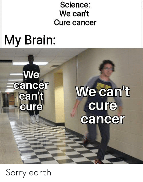 Reddit, Sorry, and Brain: Science:  We can't  Cure cancer  My Brain:  We  cancer  can't  cure  We can't  cure  cancer Sorry earth