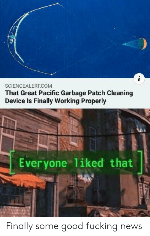 News, Good, and Working: SCIENCEALERT.COM  That Great Pacific Garbage Patch Cleaning  Device Is Finally Working Properly  Everyone 1iked that Finally some good fucking news