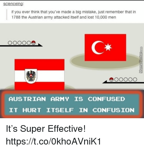 Confused, Lost, and Army: scienceing:  if you ever think that you've made a big mistake, just remember that in  1788 the Austrian army attacked itself and lost 10,000 men  C*  AUS TRIAN ARMY IS CONFUSED  IT HURT ITSELF IN CONFUSION It's Super Effective! https://t.co/0khoAVniK1