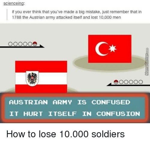 Confused, Soldiers, and Lost: scienceing:  if you ever think that you've made a big mistake, just remember that in  1788 the Austrian army attacked itself and lost 10,000 men  C*  AUS TRIAN ARMY IS CONFUSED  IT HURT ITSELF IN CONFUSION How to lose 10.000 soldiers