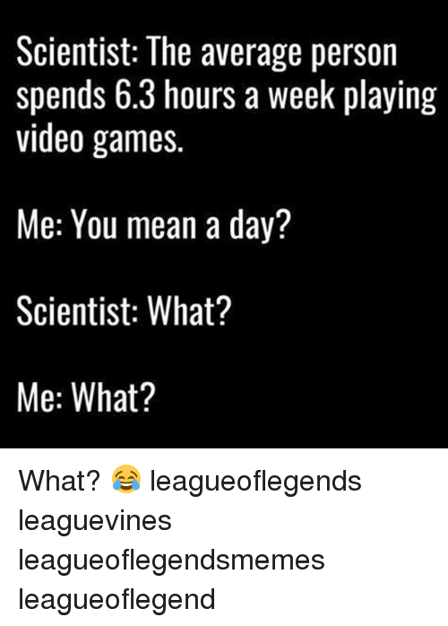 Memes, Video Games, and Games: Scientist: The average person  spends 6.3 hours a week playing  video games  Me: You mean a day?  Scientist: What?  Me: What? What? 😂 leagueoflegends leaguevines leagueoflegendsmemes leagueoflegend