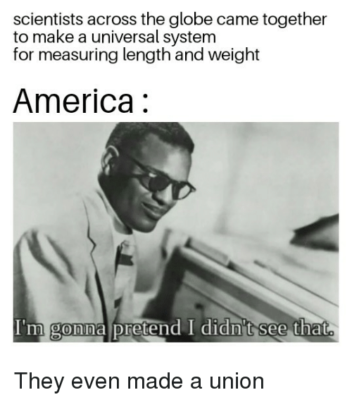 America, Make A, and Union: scientists across the globe came together  to make a universal system  for measuring length and weight  America:  I'm gonna pretend I didn't see that  0 They even made a union