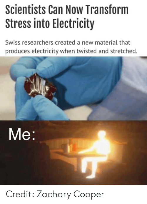 Memes, Swiss, and 🤖: Scientists Can Now Transform  Stress into Electricity  Swiss researchers created a new material that  produces electricity when twisted and stretched.  Me Credit: Zachary Cooper