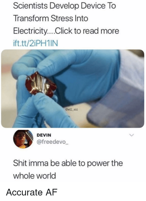Af, Click, and Memes: Scientists Develop Device To  Transform Stress Into  Electricity....Click to read more  ift.tt/2iPH1IN  @will_ent  DEVIN  @freedevo  Shit imma be able to power the  whole world Accurate AF