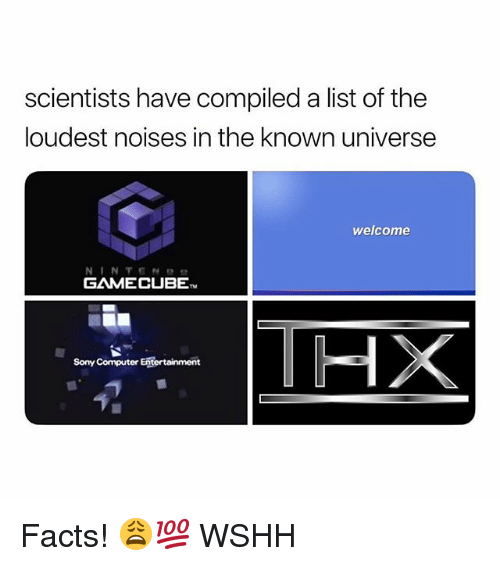 Facts, Memes, and Sony: scientists have compiled a list of the  loudest noises in the known universe  welcome  GAMECUBE  HX  Sony Computer Eftertainment Facts! 😩💯 WSHH